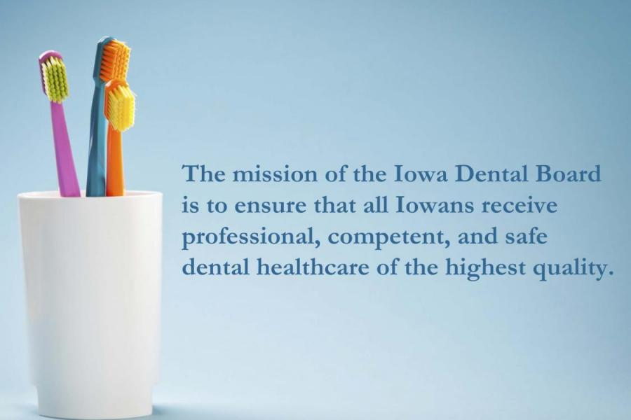 The mission of the Iowa Dental Board is to ensure that all Iowans receive professional, competent and safe dental healthcare of the highest quality.
